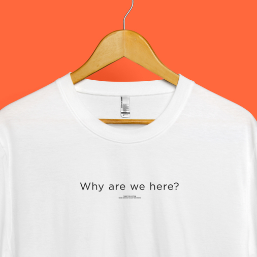 Why are we here? Tee